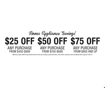 Bonus Appliance Savings! $25off any purchase from $450-$699 OR $50off any purchase from $700-$899 OR $75off any purchase from $900 and up. With this coupon. MUST be presented at time of the sale. Excludes advertised items, other offers, clearance items and Weber Grills. Expires 12/30/17.