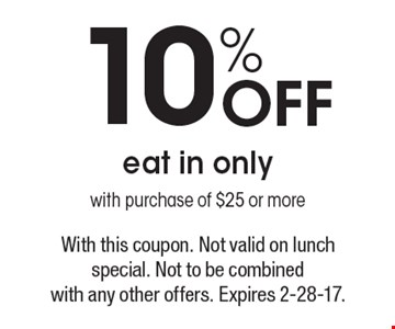 10% Off eat in only with purchase of $25 or more. With this coupon. Not valid on lunch special. Not to be combined with any other offers. Expires 2-28-17.