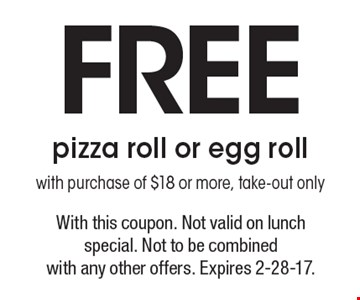 Free pizza roll or egg roll with purchase of $18 or more, take-out only. With this coupon. Not valid on lunch special. Not to be combined with any other offers. Expires 2-28-17.