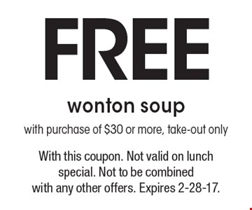 Free wonton soup with purchase of $30 or more, take-out only. With this coupon. Not valid on lunch special. Not to be combined with any other offers. Expires 2-28-17.