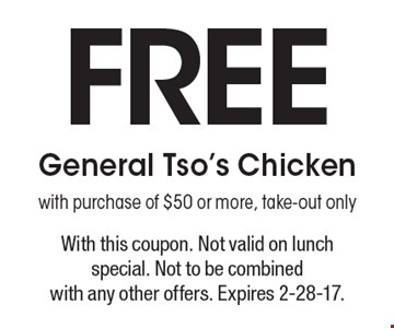 Free General Tso's Chicken with purchase of $50 or more, take-out only. With this coupon. Not valid on lunch special. Not to be combined with any other offers. Expires 2-28-17.