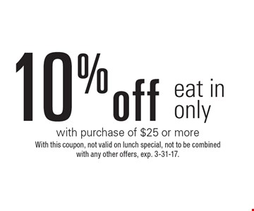 10% off eat in only. with purchase of $25 or more. With this coupon, not valid on lunch special, not to be combined with any other offers, exp. 3-31-17.
