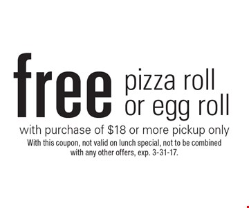 free pizza roll or egg roll with purchase of $18 or more. pickup only. With this coupon, not valid on lunch special, not to be combined with any other offers, exp. 3-31-17.