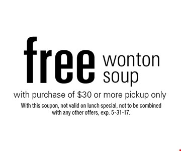 free wonton soup with purchase of $30 or more pickup only. With this coupon, not valid on lunch special, not to be combined with any other offers, exp. 5-31-17.