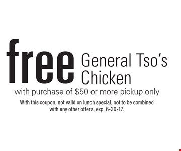 Free General Tso's Chicken with purchase of $50 or more, pickup only. With this coupon, not valid on lunch special, not to be combined with any other offers, exp. 6-30-17.