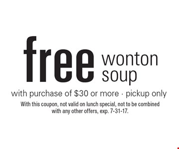 Free wonton soup with purchase of $30 or more - pickup only. With this coupon, not valid on lunch special, not to be combined with any other offers, exp. 7-31-17.