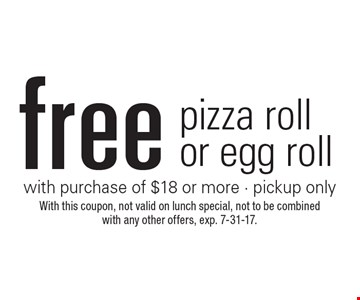 Free pizza roll or egg roll with purchase of $18 or more - pickup only. With this coupon, not valid on lunch special, not to be combined with any other offers, exp. 7-31-17.