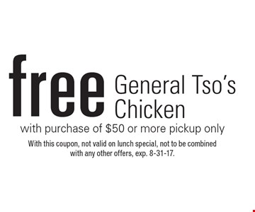 Free General Tso's Chicken with purchase of $50 or more pickup only. With this coupon, not valid on lunch special, not to be combined with any other offers, exp. 8-31-17.