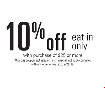 10% off eat in only with purchase of $25 or more . With this coupon, not valid on lunch special, not to be combined with any other offers, exp. 2/28/18.