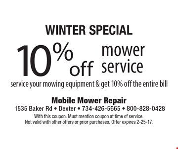 Winter special. 10% off mower service. Service your mowing equipment & get 10% off the entire bill. With this coupon. Must mention coupon at time of service. Not valid with other offers or prior purchases. Offer expires 2-25-17.