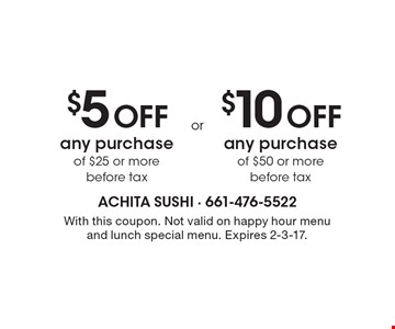 $5 off any purchase of $25 or more OR $10 off any purchase of $50 or more. Before tax. With this coupon. Not valid on happy hour menu and lunch special menu. Expires 2-3-17.