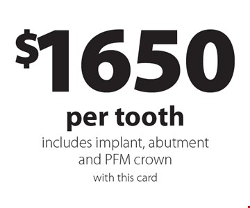 $1650 per tooth includes implant, abutment and PFM crown. With this card.