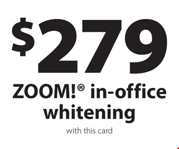 $279 ZOOM! in-office whitening. With this card.