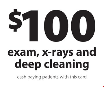 $100 exam, x-rays and deep cleaning. Cash paying patients. With this card