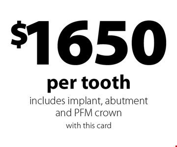 $1650 per tooth includes implant, abutment and PFM crown. with this card