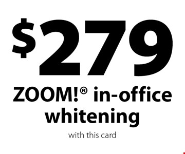 $279 ZOOM! in-office whitening. with this card