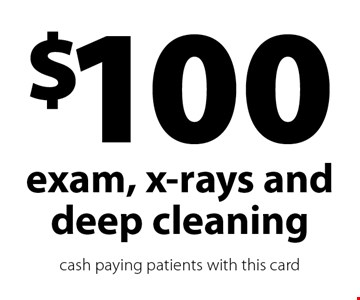 $100 exam, x-rays and deep cleaning. cash paying patients with this card