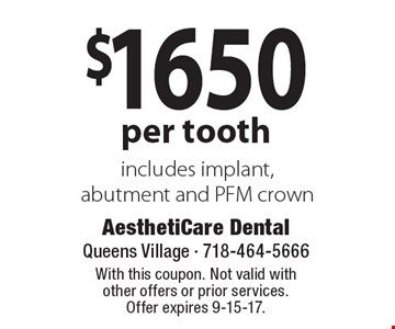 $1650 per tooth includes implant, abutment and PFM crown. With this coupon. Not valid with other offers or prior services.Offer expires 9-15-17.