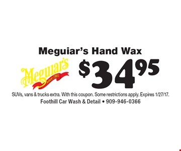 $34.95 Meguiar's Hand Wax. SUVs, vans & trucks extra. With this coupon. Some restrictions apply. Expires 1/27/17.