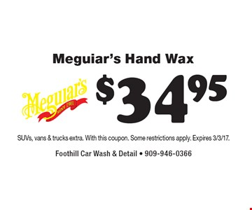$34.95 Meguiar's Hand Wax. SUVs, vans & trucks extra. With this coupon. Some restrictions apply. Expires 3/3/17.