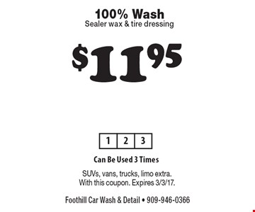 $11.95 100% Wash, Sealer wax & tire dressing Can Be Used 3 Times. SUVs, vans, trucks, limo extra. With this coupon. Expires 3/3/17.