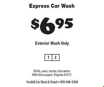 $6.95 Express Car Wash. Exterior Wash Only. SUVs, vans, trucks, limo extra. With this coupon. Expires 3/3/17.