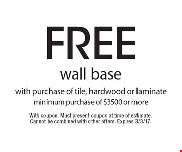 Free wall base with purchase of tile, hardwood or laminate minimum purchase of $3500 or more. With coupon. Must present coupon at time of estimate. Cannot be combined with other offers. Expires 3/3/17.