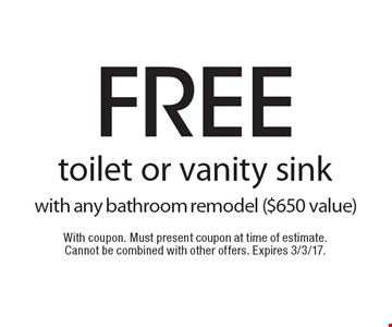 Free toilet or vanity sink with any bathroom remodel ($650 value). With coupon. Must present coupon at time of estimate. Cannot be combined with other offers. Expires 3/3/17.