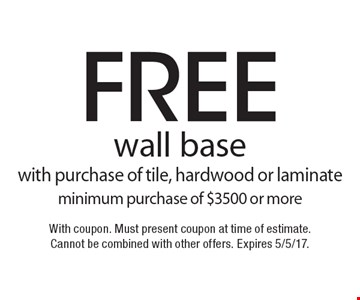 free wall base with purchase of tile, hardwood or laminate minimum purchase of $3500 or more. With coupon. Must present coupon at time of estimate. Cannot be combined with other offers. Expires 5/5/17.
