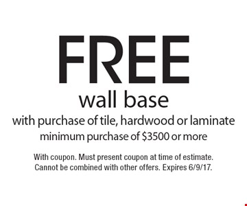 Free wall base with purchase of tile, hardwood or laminate. Minimum purchase of $3500 or more. With coupon. Must present coupon at time of estimate. Cannot be combined with other offers. Expires 6/9/17.