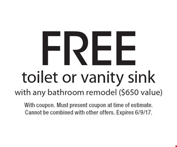 Free toilet or vanity sink with any bathroom remodel ($650 value). With coupon. Must present coupon at time of estimate. Cannot be combined with other offers. Expires 6/9/17.