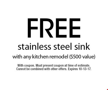 free stainless steel sink with any kitchen remodel ($500 value). With coupon. Must present coupon at time of estimate. Cannot be combined with other offers. Expires 10-13-17.