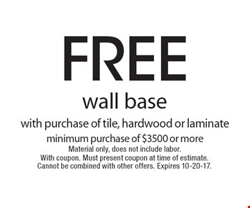 free wall base with purchase of tile, hardwood or laminate minimum purchase of $3500 or more Material only, does not include labor. With coupon. Must present coupon at time of estimate. Cannot be combined with other offers. Expires 10-20-17.