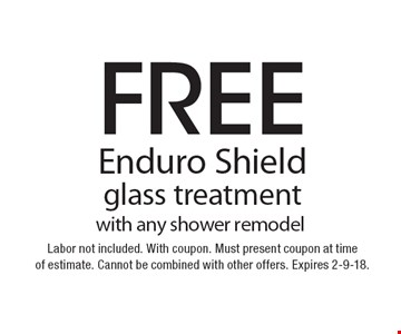 Free Enduro Shield glass treatment. With any shower remodel. Labor not included. With coupon. Must present coupon at time of estimate. Cannot be combined with other offers. Expires 2-9-18.