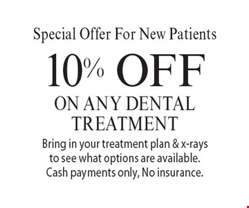 Special Offer For New Patients. 10% OFF on any dental treatment. Bring in your treatment plan & x-rays to see what options are available. Cash payments only, No insurance. With this coupon. Not valid with other offers or prior services. Offer expires 4/21/17.