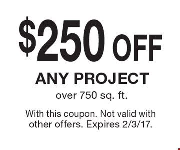 $250OFF any project over 750 sq. ft. . With this coupon. Not valid with other offers. Expires 2/3/17.