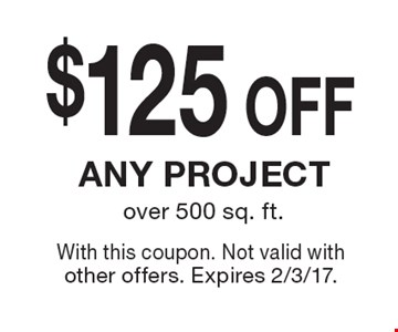 $125OFF any project over 500 sq. ft. . With this coupon. Not valid with other offers. Expires 2/3/17.