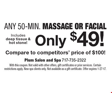 Only $49! Any 50-Min. Massage Or Facial Compare to competitors' price of $100! With this coupon. Not valid with other offers, gift certificates or prior services. Certain restrictions apply. New spa clients only. Not available as a gift certificate. Offer expires 1-27-17.