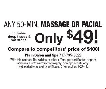 Only $49! Any 50-Min. Massage Or Facial Compare to competitors' price of $100!. With this coupon. Not valid with other offers, gift certificates or prior services. Certain restrictions apply. New spa clients only. Not available as a gift certificate. Offer expires 1-27-17.