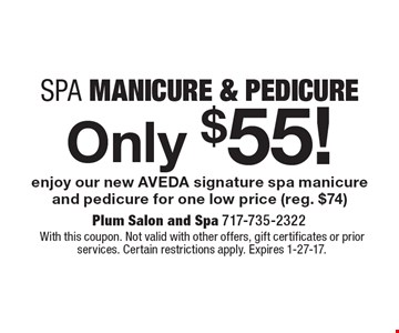 Only $55! Spa Manicure & Pedicure enjoy our new AVEDA signature spa manicure and pedicure for one low price (reg. $74). With this coupon. Not valid with other offers, gift certificates or prior services. Certain restrictions apply. Expires 1-27-17.