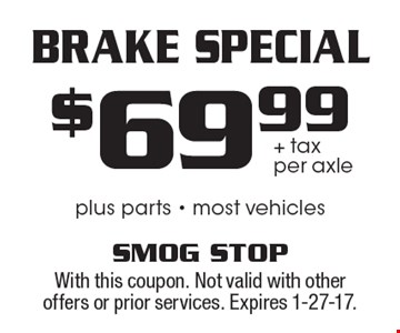 Brake Special $69.99 + tax per axlel plus parts - most vehicles. With this coupon. Not valid with other offers or prior services. Expires 1-27-17.