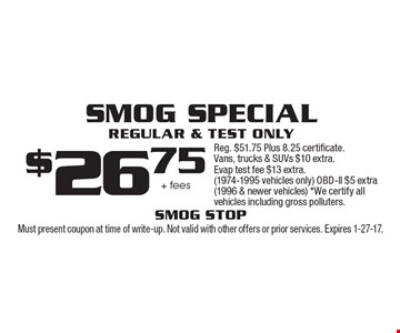 Smog Special Regular & Test only $26.75 + fees Reg. $51.75 Plus 8.25 certificate. Vans, trucks & SUVs $10 extra. Evap test fee $13 extra. (1974-1995 vehicles only) OBD-ll $5 extra (1996 & newer vehicles) *We certify all vehicles including gross polluters.. Must present coupon at time of write-up. Not valid with other offers or prior services. Expires 1-27-17.