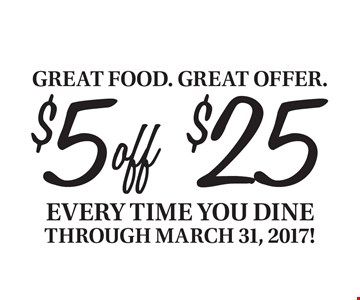 $5 off $25 purchase every time you dine through March 31, 2017! With this card. Dine in only. Excludes alcohol and tax. Cannot be combined with other offers or discounts. Offer expires 3/31/17.