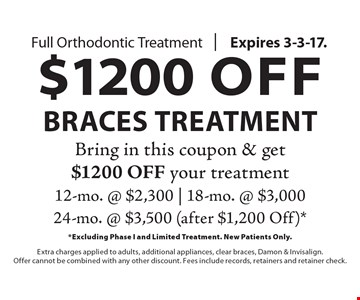$1200 Off Braces Treatment. Full Orthodontic Treatment. Bring in this coupon & get $1200 off your treatment. 12-mo. @ $2,300, 18-mo. @ $3,000, 24-mo. @ $3,500 (after $1,200 Off). Excluding Phase I and Limited Treatment. New Patients Only. Extra charges applied to adults, additional appliances, clear braces, Damon & Invisalign. Offer cannot be combined with any other discount. Fees include records, retainers and retainer check. Expires 3-3-17.