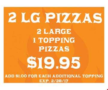 $19.95 for 2 large 1-topping pizzas. Add $1.00 for each additional topping. Exp. 2/28/17.
