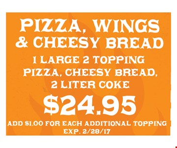 $24.95 for 1 large 2-topping pizza, cheesy bread and 2 liter coke. Add $1.00 for each additional topping. Exp. 2/28/17.