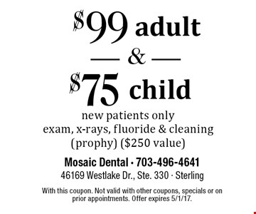 $99 adult and $75 child new patient exam. New patients only. Exam, x-rays, fluoride & cleaning (prophy). $250 value. With this coupon. Not valid with other coupons, specials or on prior appointments. Offer expires 5/1/17.