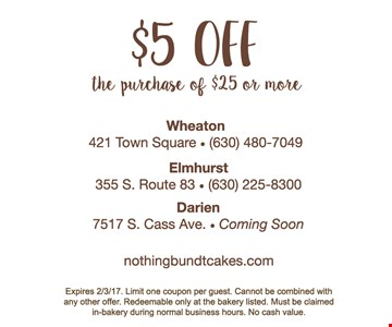 $5 off the purchase of $25 or more. Limit one coupon per guest. Cannot be combined with any other offer. Redeemable only at the bakery listed. Must be claimed in-bakery during normal business hours. No cash value.