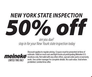 50% off state inspection. Are you due? Stop in for your state inspection today. Discount applies to regular pricing. Coupon must be presented at time of estimate. Valid on most cars and light trucks at participating Meineke U.S. locations only. Not valid with any other offers, special order parts or warranty work. See center manager for complete details. No cash value. Void where prohibited. Limited time offer.