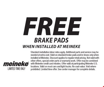 FREE Brake pads when installed at meineke. Standard installation labor rates apply. Additional parts and service may be needed at extra cost. Valid on standard brake pads and/or shoes only when installed at Meineke. Discount applies to regular retail pricing. Not valid with other offers, special order parts or warranty work. Offer may be combined with Meineke credit card rebates. Offer valid at participating Meineke U.S. locations. Valid on most cars and light trucks. No cash value. Void where prohibited. Limited time offer. See center manager for complete details.